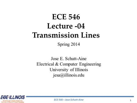 ECE 546 – Jose Schutt-Aine 1 ECE 546 Lecture -04 Transmission Lines Spring 2014 Jose E. Schutt-Aine Electrical & Computer Engineering University of Illinois.