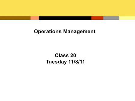 Operations Management Class 20 Tuesday 11/8/11. Operations Management (OM) The development and administration of the activities involved in transforming.