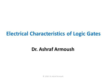 Electrical Characteristics of Logic Gates Dr. Ashraf Armoush © 2010 Dr. Ashraf Armoush.