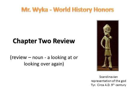 Chapter Two Review Chapter Two Review (review – noun - a looking at or looking over again) Scandinavian representation of the god Tyr. Circa A.D. 9 th.