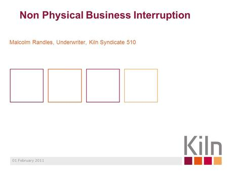 Non Physical Business Interruption Malcolm Randles, Underwriter, Kiln Syndicate 510 01 February 2011.