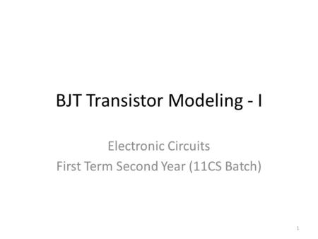 BJT Transistor Modeling - I Electronic Circuits First Term Second Year (11CS Batch) 1.