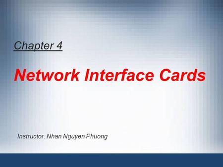 Chapter 4 Network Interface Cards Instructor: Nhan Nguyen Phuong.