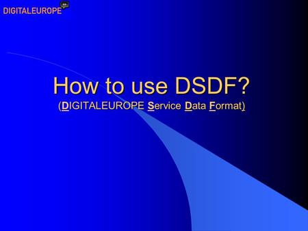 How to use DSDF? (IGITALEUROPE ervice Data ormat) How to use DSDF? (DIGITALEUROPE Service Data Format)