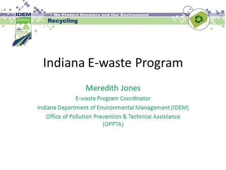 Indiana E-waste Program Meredith Jones E-waste Program Coordinator Indiana Department of Environmental Management (IDEM) Office of Pollution Prevention.