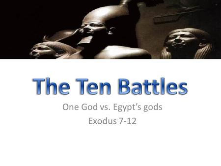 One God vs. Egypt's gods Exodus 7-12. Ex. 12:12 against all the gods of Egypt I will execute judgment: I am the Lord. Num. 33:4 For the Egyptians were.