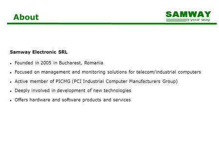 About Samway Electronic SRL Founded in 2005 in Bucharest, Romania Focused on management and monitoring solutions for telecom/industrial computers Active.