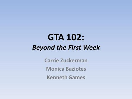 GTA 102: Beyond the First Week Carrie Zuckerman Monica Baziotes Kenneth Games.