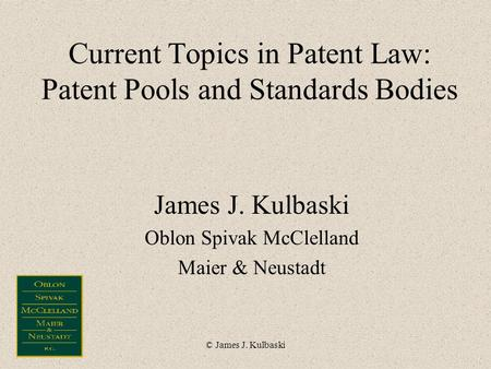© James J. Kulbaski Current Topics in Patent Law: Patent Pools and Standards Bodies James J. Kulbaski Oblon Spivak McClelland Maier & Neustadt.