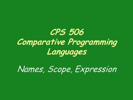CPS 506 Comparative Programming Languages Names, Scope, Expression.