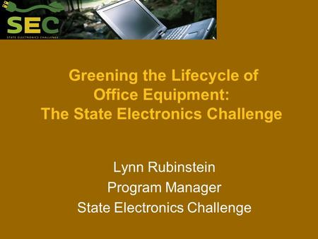 Greening the Lifecycle of Office Equipment: The State Electronics Challenge Lynn Rubinstein Program Manager State Electronics Challenge.