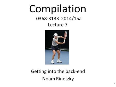 Compilation 0368-3133 2014/15a Lecture 7 Getting into the back-end Noam Rinetzky 1.
