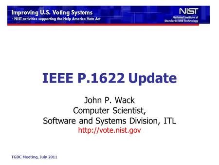 TGDC Meeting, July 2011 IEEE P.1622 Update John P. Wack Computer Scientist, Software and Systems Division, ITL