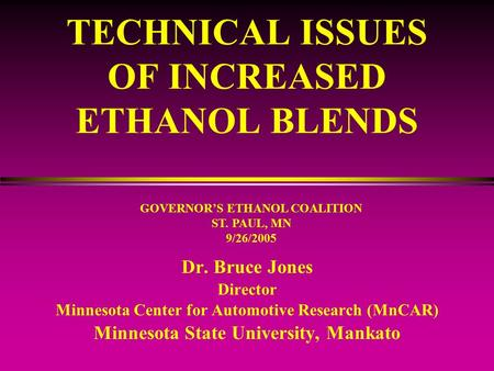 TECHNICAL ISSUES OF INCREASED ETHANOL BLENDS Dr. Bruce Jones Director Minnesota Center for Automotive Research (MnCAR) Minnesota State University, Mankato.