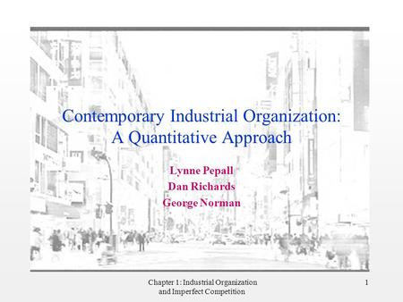 Chapter 1: Industrial Organization and Imperfect Competition 1 Contemporary Industrial Organization: A Quantitative Approach Lynne Pepall Dan Richards.