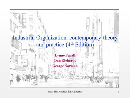 Industrial Organization: Chapter 11 Industrial Organization: contemporary theory and practice (4 th Edition) Lynne Pepall Dan Richards George Norman.