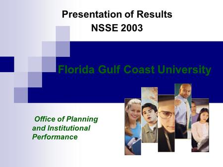 Presentation of Results NSSE 2003 Florida Gulf Coast University Office of Planning and Institutional Performance.