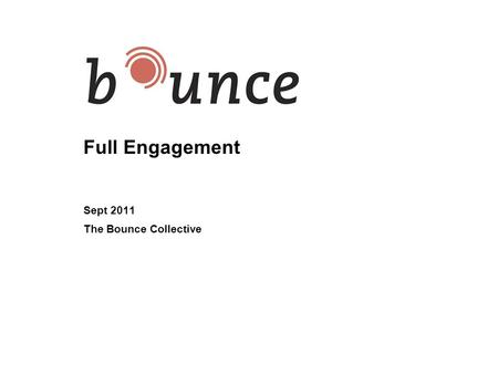 Full Engagement Sept 2011 The Bounce Collective. 2 The Learning Value of Today: Overview Understand Full Engagement –What is it –Why it is important Gain.