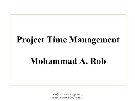 Project Time Management, Mohammad A. UHCL 1 Project Time Management Mohammad A. Rob.