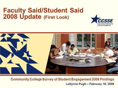 Faculty Said/Student Said 2008 Update (First Look) Community College Survey of Student Engagement 2008 Findings LaSylvia Pugh – February 16, 2009.