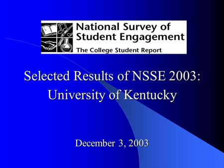 Selected Results of NSSE 2003: University of Kentucky December 3, 2003.