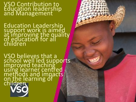 VSO Contribution to Education leadership and Management Education Leadership support work is aimed at improving the quality of education for all children.