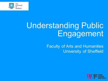 Understanding Public Engagement Faculty of Arts and Humanities University of Sheffield.