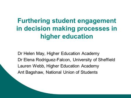 Furthering student engagement in decision making processes in higher education Dr Helen May, Higher Education Academy Dr Elena Rodriguez-Falcon, University.