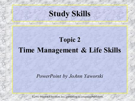 ©2003 Pearson Education, Inc., publishing as Longman Publishers. Study Skills Topic 2 Time Management & Life Skills PowerPoint by JoAnn Yaworski.