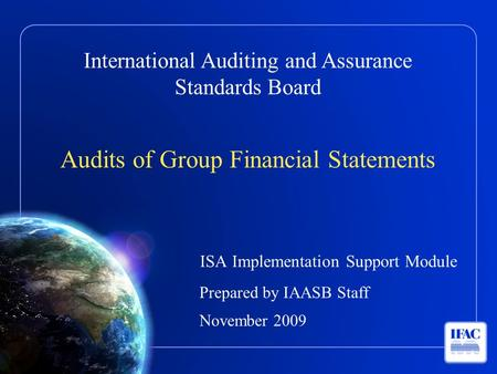 International Auditing and Assurance Standards Board Audits of Group Financial Statements ISA Implementation Support Module Prepared by IAASB Staff November.