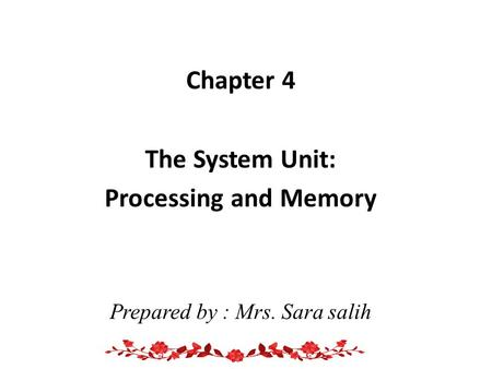 Chapter 4 The System Unit: Processing and Memory Prepared by : Mrs. Sara salih.
