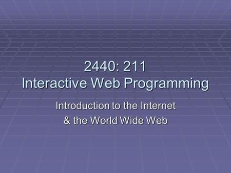 2440: 211 Interactive Web Programming Introduction to the Internet & the World Wide Web.