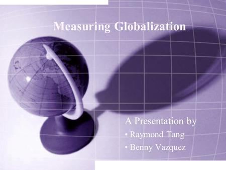 Measuring Globalization A Presentation by Raymond Tang Benny Vazquez.