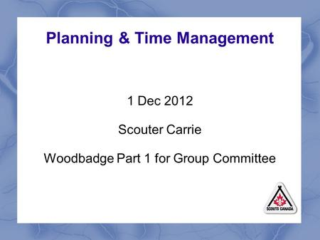 Planning & Time Management 1 Dec 2012 Scouter Carrie Woodbadge Part 1 for Group Committee.