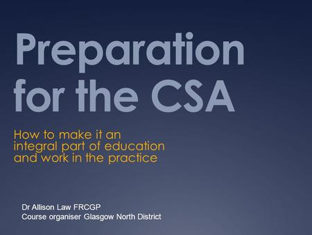 Preparation for the CSA How to make it an integral part of education and work in the practice Dr Allison Law FRCGP Course organiser Glasgow North District.