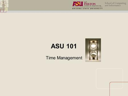 ASU 101 Time Management. Course Objectives:  Discuss the importance of time management.  Select appropriate time management skills.  Generate an effective.