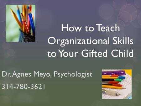 How to Teach Organizational Skills to Your Gifted Child Dr. Agnes Meyo, Psychologist 314-780-3621.