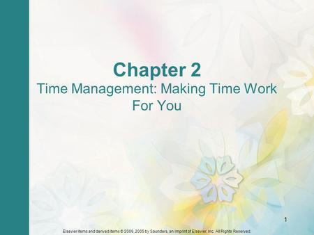 Elsevier items and derived items © 2009, 2005 by Saunders, an imprint of Elsevier, Inc. All Rights Reserved. 1 Chapter 2 Time Management: Making Time Work.
