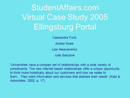 "StudentAffairs.com Virtual Case Study 2005 Ellingsburg Portal ""Universities have a complex set of relationships with a wide variety of constituents. The."