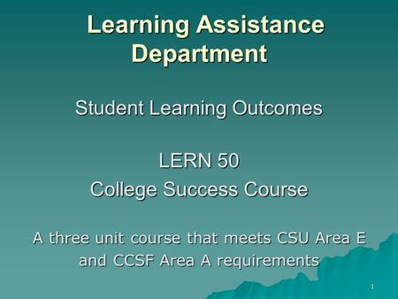 1 Learning Assistance Department Learning Assistance Department Student Learning Outcomes LERN 50 College Success Course A three unit course that meets.