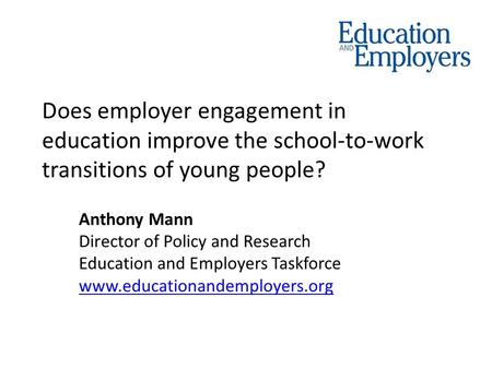 Does employer engagement in education improve the school-to-work transitions of young people? Anthony Mann Director of Policy and Research Education and.