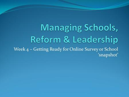 Week 4 – Getting Ready for Online Survey or School 'snapshot'