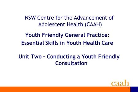 1 NSW Centre for the Advancement of Adolescent Health (CAAH) Youth Friendly General Practice: Essential Skills in Youth Health Care Unit Two – Conducting.