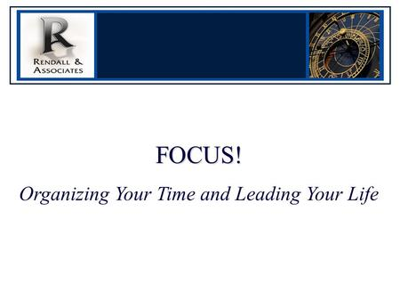FOCUS! Organizing Your Time and Leading Your Life.