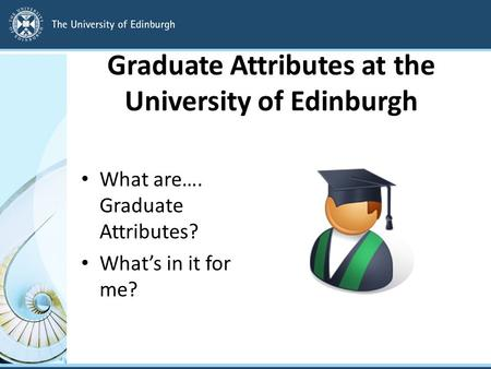 Graduate Attributes at the University of Edinburgh What are…. Graduate Attributes? What's in it for me?