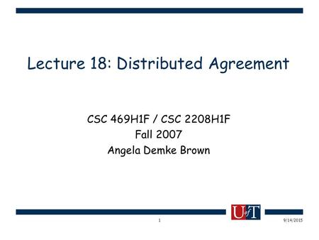 9/14/20151 Lecture 18: Distributed Agreement CSC 469H1F / CSC 2208H1F Fall 2007 Angela Demke Brown.