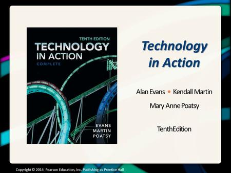 Technology in Action Alan Evans Kendall Martin Mary Anne Poatsy TenthEdition Copyright © 2014 Pearson Education, Inc. Publishing as Prentice Hall.