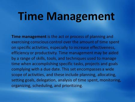 Time Management Time management is the act or process of planning and exercising conscious control over the amount of time spent on specific activities,