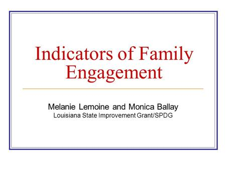 Indicators of Family Engagement Melanie Lemoine and Monica Ballay Louisiana State Improvement Grant/SPDG.