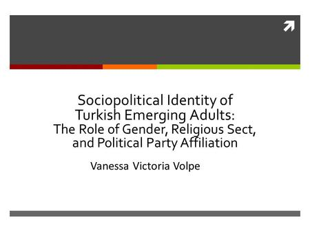  Sociopolitical Identity of Turkish Emerging Adults: The Role of Gender, Religious Sect, and Political Party Affiliation Vanessa Victoria Volpe.